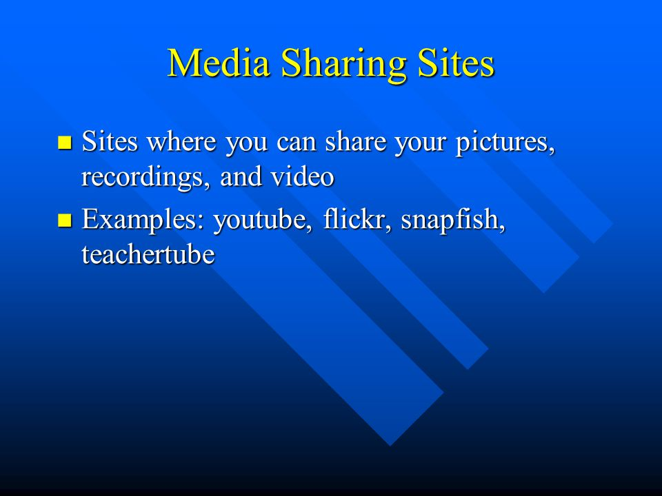 Media Sharing Sites Sites where you can share your pictures, recordings, and video Sites where you can share your pictures, recordings, and video Examples: youtube, flickr, snapfish, teachertube Examples: youtube, flickr, snapfish, teachertube