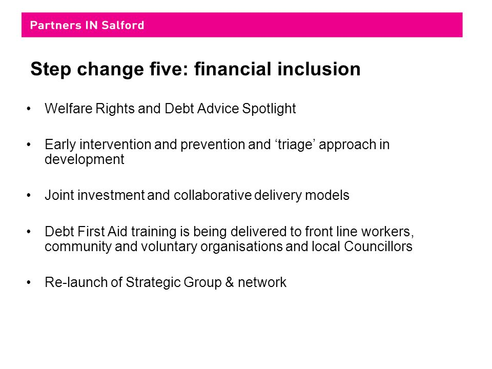Step change five: financial inclusion Welfare Rights and Debt Advice Spotlight Early intervention and prevention and 'triage' approach in development Joint investment and collaborative delivery models Debt First Aid training is being delivered to front line workers, community and voluntary organisations and local Councillors Re-launch of Strategic Group & network