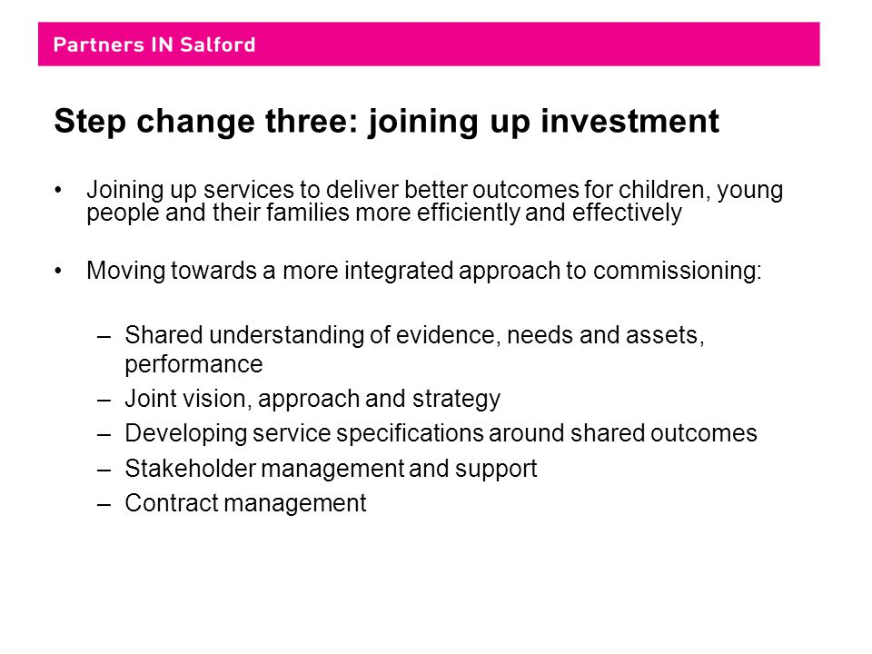 Step change three: joining up investment Joining up services to deliver better outcomes for children, young people and their families more efficiently and effectively Moving towards a more integrated approach to commissioning: –Shared understanding of evidence, needs and assets, performance –Joint vision, approach and strategy –Developing service specifications around shared outcomes –Stakeholder management and support –Contract management