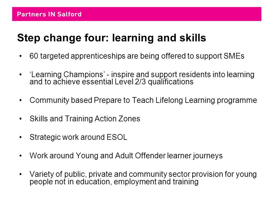 Step change four: learning and skills 60 targeted apprenticeships are being offered to support SMEs 'Learning Champions' - inspire and support residents into learning and to achieve essential Level 2/3 qualifications Community based Prepare to Teach Lifelong Learning programme Skills and Training Action Zones Strategic work around ESOL Work around Young and Adult Offender learner journeys Variety of public, private and community sector provision for young people not in education, employment and training