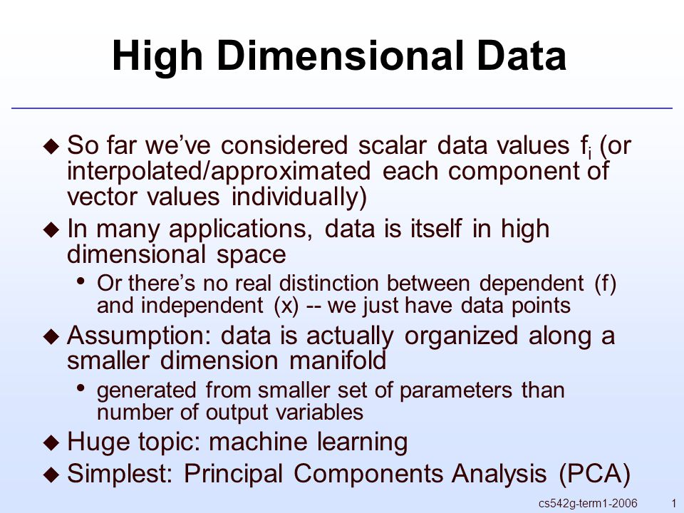 1cs542g-term High Dimensional Data  So far we've considered scalar data values f i (or interpolated/approximated each component of vector values individually)  In many applications, data is itself in high dimensional space Or there's no real distinction between dependent (f) and independent (x) -- we just have data points  Assumption: data is actually organized along a smaller dimension manifold generated from smaller set of parameters than number of output variables  Huge topic: machine learning  Simplest: Principal Components Analysis (PCA)