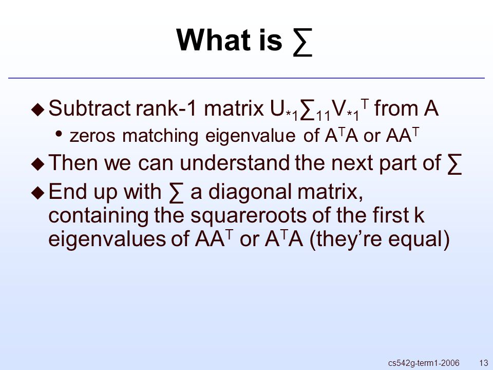 13cs542g-term What is ∑  Subtract rank-1 matrix U *1 ∑ 11 V *1 T from A zeros matching eigenvalue of A T A or AA T  Then we can understand the next part of ∑  End up with ∑ a diagonal matrix, containing the squareroots of the first k eigenvalues of AA T or A T A (they're equal)