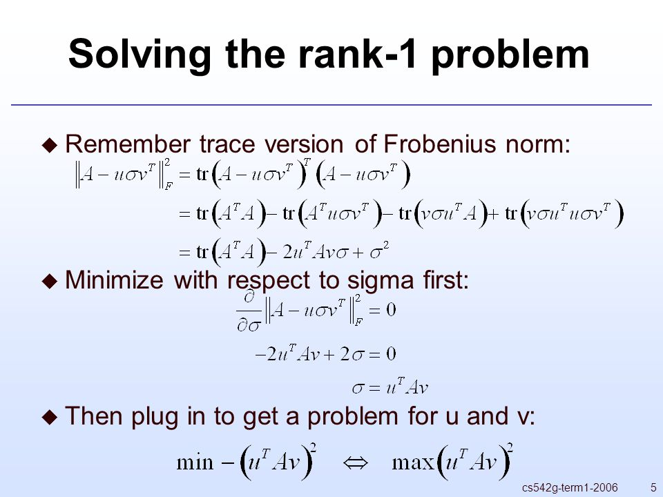 5cs542g-term Solving the rank-1 problem  Remember trace version of Frobenius norm:  Minimize with respect to sigma first:  Then plug in to get a problem for u and v: