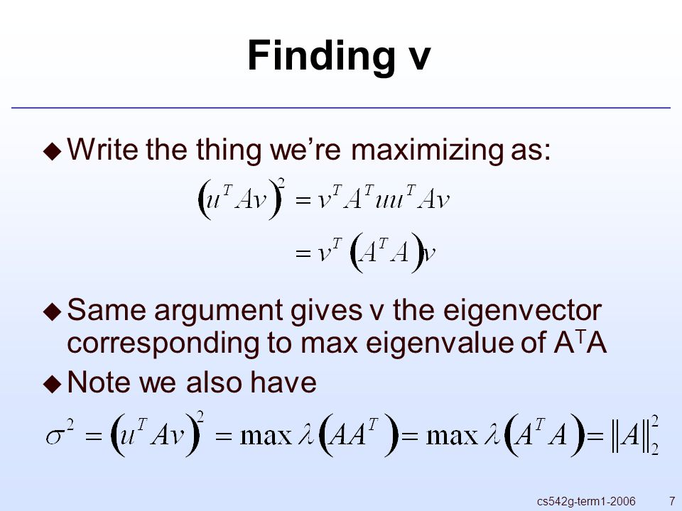 7cs542g-term Finding v  Write the thing we're maximizing as:  Same argument gives v the eigenvector corresponding to max eigenvalue of A T A  Note we also have