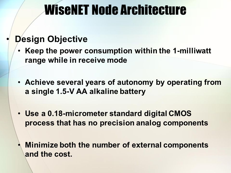 WiseNET Node Architecture Design Objective Keep the power consumption within the 1-milliwatt range while in receive mode Achieve several years of autonomy by operating from a single 1.5-V AA alkaline battery Use a 0.18-micrometer standard digital CMOS process that has no precision analog components Minimize both the number of external components and the cost.