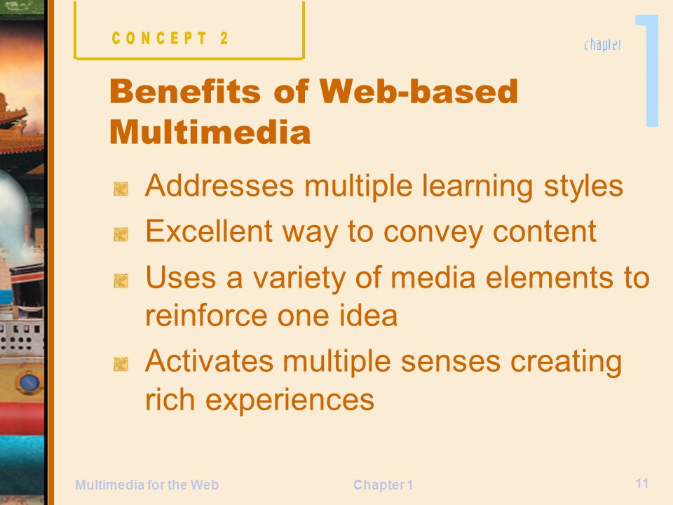 Chapter 1 11 Multimedia for the Web Addresses multiple learning styles Excellent way to convey content Uses a variety of media elements to reinforce one idea Activates multiple senses creating rich experiences Benefits of Web-based Multimedia