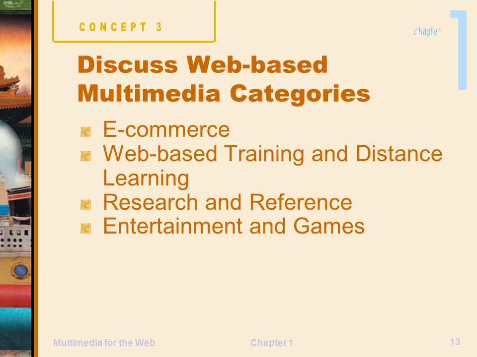 Chapter 1 13 Multimedia for the Web E-commerce Web-based Training and Distance Learning Research and Reference Entertainment and Games Discuss Web-based Multimedia Categories