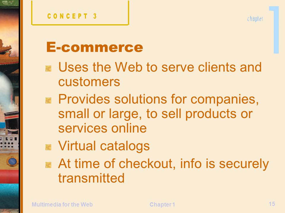 Chapter 1 15 Multimedia for the Web Uses the Web to serve clients and customers Provides solutions for companies, small or large, to sell products or services online Virtual catalogs At time of checkout, info is securely transmitted E-commerce