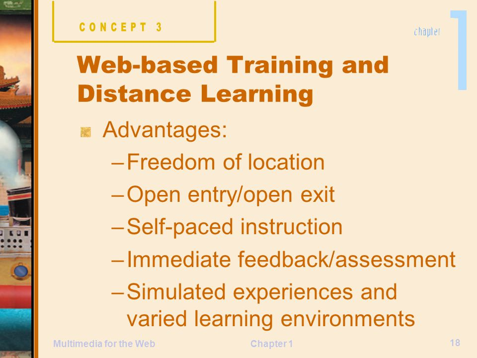 Chapter 1 18 Multimedia for the Web Advantages: –Freedom of location –Open entry/open exit –Self-paced instruction –Immediate feedback/assessment –Simulated experiences and varied learning environments Web-based Training and Distance Learning
