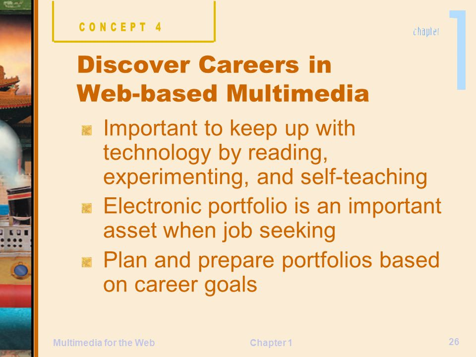 Chapter 1 26 Multimedia for the Web Important to keep up with technology by reading, experimenting, and self-teaching Electronic portfolio is an important asset when job seeking Plan and prepare portfolios based on career goals Discover Careers in Web-based Multimedia