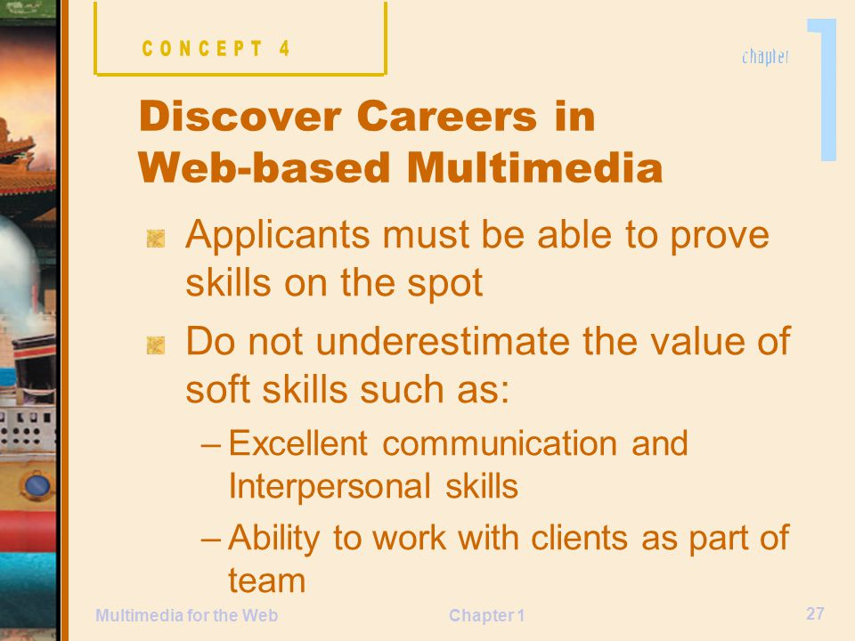 Chapter 1 27 Multimedia for the Web Applicants must be able to prove skills on the spot Do not underestimate the value of soft skills such as: –Excellent communication and Interpersonal skills –Ability to work with clients as part of team Discover Careers in Web-based Multimedia