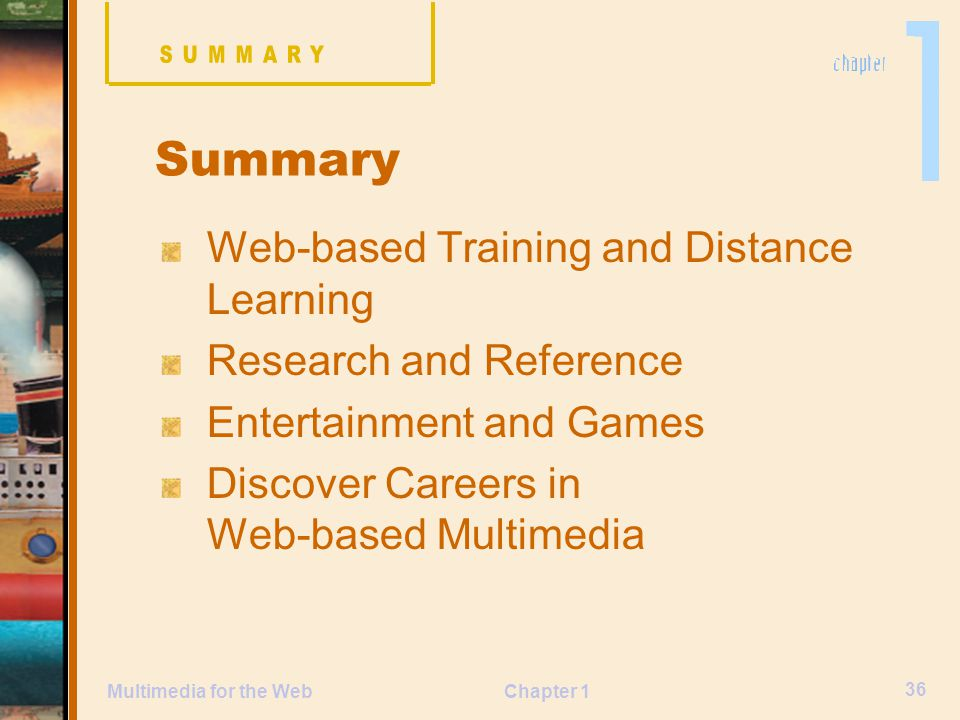 Chapter 1 36 Multimedia for the Web Web-based Training and Distance Learning Research and Reference Entertainment and Games Discover Careers in Web-based Multimedia Summary