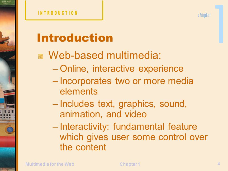 Chapter 1 4 Multimedia for the Web Web-based multimedia: –Online, interactive experience –Incorporates two or more media elements –Includes text, graphics, sound, animation, and video –Interactivity: fundamental feature which gives user some control over the content Introduction