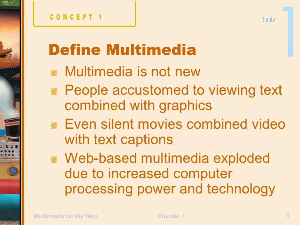 Chapter 1 6 Multimedia for the Web Multimedia is not new People accustomed to viewing text combined with graphics Even silent movies combined video with text captions Web-based multimedia exploded due to increased computer processing power and technology Define Multimedia