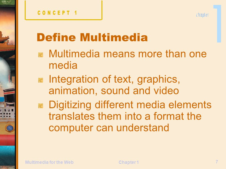 Chapter 1 7 Multimedia for the Web Multimedia means more than one media Integration of text, graphics, animation, sound and video Digitizing different media elements translates them into a format the computer can understand Define Multimedia