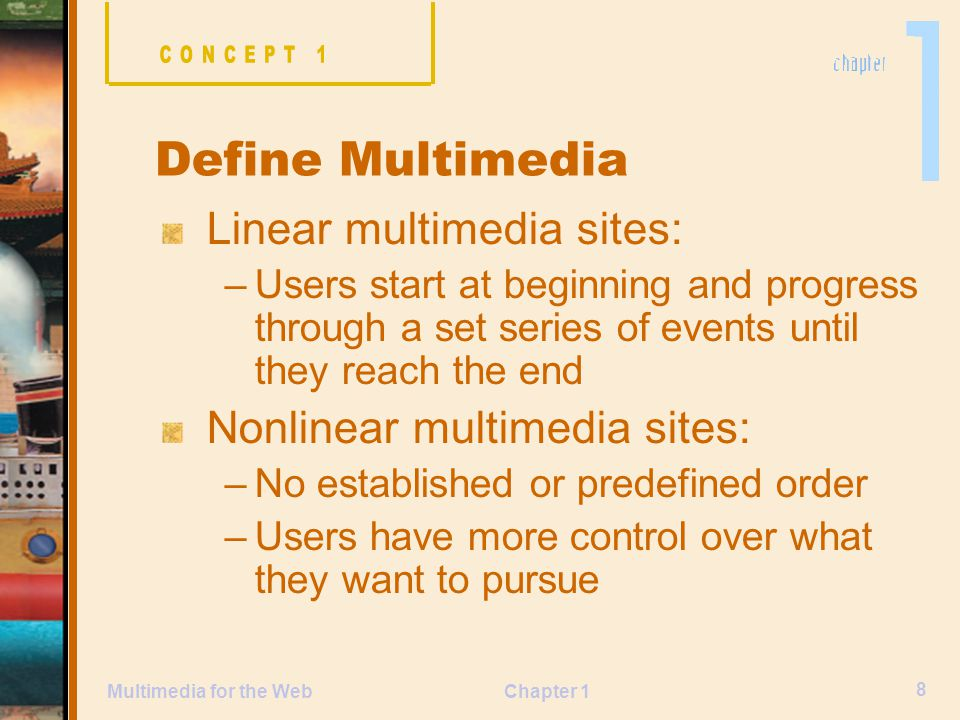 Chapter 1 8 Multimedia for the Web Linear multimedia sites: –Users start at beginning and progress through a set series of events until they reach the end Nonlinear multimedia sites: –No established or predefined order –Users have more control over what they want to pursue Define Multimedia
