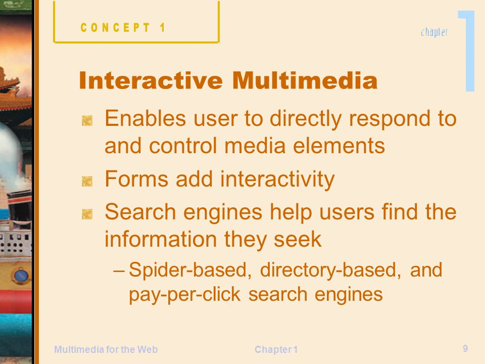 Chapter 1 9 Multimedia for the Web Enables user to directly respond to and control media elements Forms add interactivity Search engines help users find the information they seek –Spider-based, directory-based, and pay-per-click search engines Interactive Multimedia