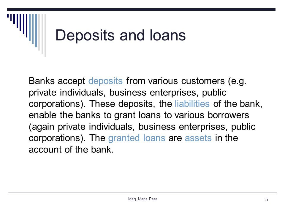 Mag. Maria Peer 5 Deposits and loans Banks accept deposits from various customers (e.g.