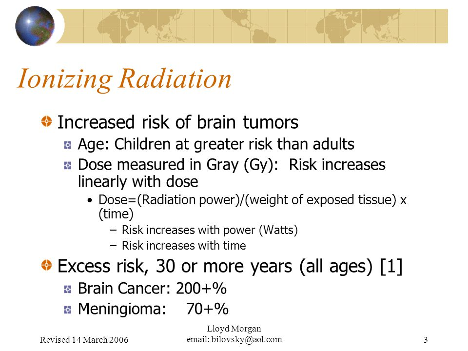 Revised 14 March 2006 Lloyd Morgan   Ionizing Radiation Increased risk of brain tumors Age: Children at greater risk than adults Dose measured in Gray (Gy): Risk increases linearly with dose Dose=(Radiation power)/(weight of exposed tissue) x (time) –Risk increases with power (Watts) –Risk increases with time Excess risk, 30 or more years (all ages) [1] Brain Cancer: 200+% Meningioma: 70+%