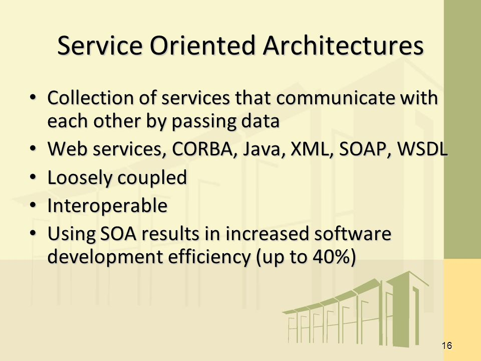 16 Service Oriented Architectures Collection of services that communicate with each other by passing data Collection of services that communicate with each other by passing data Web services, CORBA, Java, XML, SOAP, WSDL Web services, CORBA, Java, XML, SOAP, WSDL Loosely coupled Loosely coupled Interoperable Interoperable Using SOA results in increased software development efficiency (up to 40%) Using SOA results in increased software development efficiency (up to 40%)