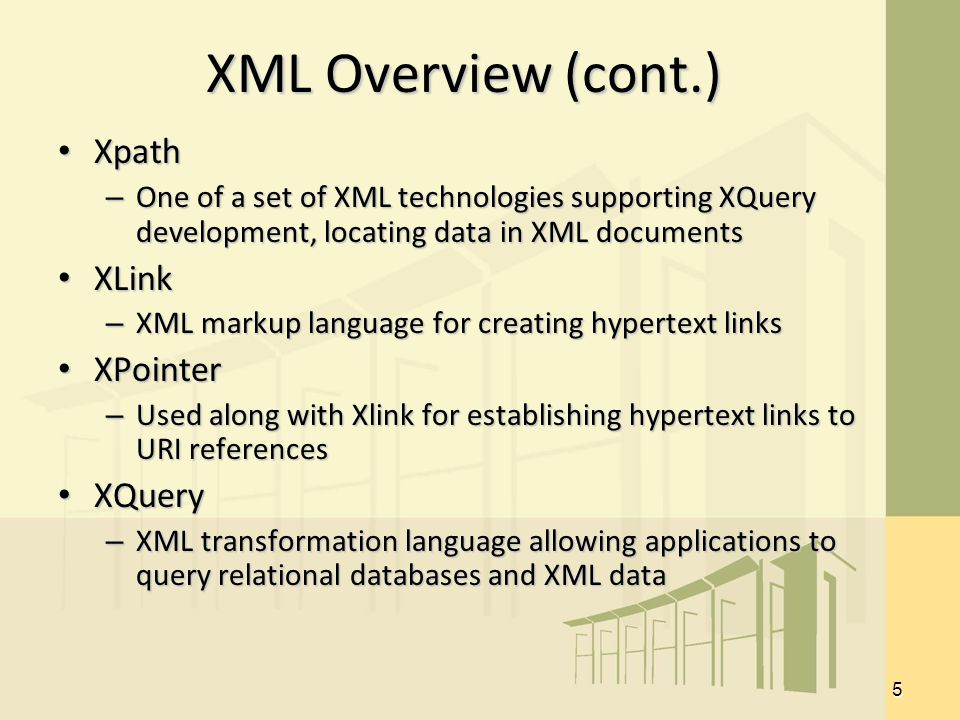 5 XML Overview (cont.) Xpath Xpath – One of a set of XML technologies supporting XQuery development, locating data in XML documents XLink XLink – XML markup language for creating hypertext links XPointer XPointer – Used along with Xlink for establishing hypertext links to URI references XQuery XQuery – XML transformation language allowing applications to query relational databases and XML data