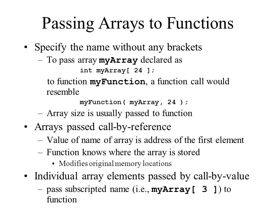 Passing Arrays to Functions Specify the name without any brackets –To pass array myArray declared as int myArray[ 24 ]; to function myFunction, a function call would resemble myFunction( myArray, 24 ); –Array size is usually passed to function Arrays passed call-by-reference –Value of name of array is address of the first element –Function knows where the array is stored Modifies original memory locations Individual array elements passed by call-by-value –pass subscripted name (i.e., myArray[ 3 ] ) to function