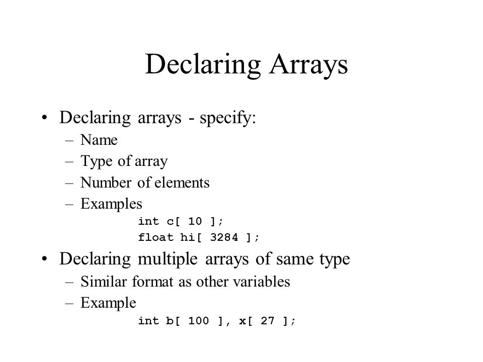 Declaring Arrays Declaring arrays - specify: –Name –Type of array –Number of elements –Examples int c[ 10 ]; float hi[ 3284 ]; Declaring multiple arrays of same type –Similar format as other variables –Example int b[ 100 ], x[ 27 ];