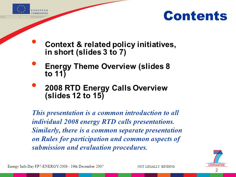 2 Energy Info Day FP7-ENERGY th December 2007 NOT LEGALLY BINDING Contents Context & related policy initiatives, in short (slides 3 to 7) Energy Theme Overview (slides 8 to 11) 2008 RTD Energy Calls Overview (slides 12 to 15) This presentation is a common introduction to all individual 2008 energy RTD calls presentations.