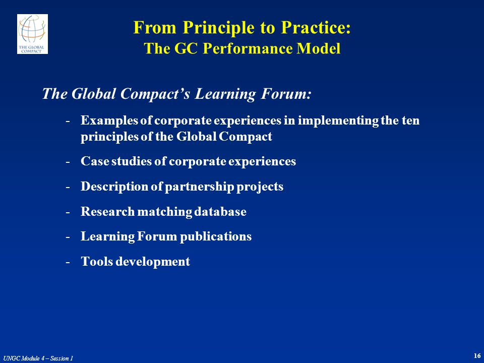 16 UNGC Module 4 – Session 1 The Global Compact's Learning Forum: -Examples of corporate experiences in implementing the ten principles of the Global Compact -Case studies of corporate experiences -Description of partnership projects -Research matching database -Learning Forum publications -Tools development From Principle to Practice: The GC Performance Model