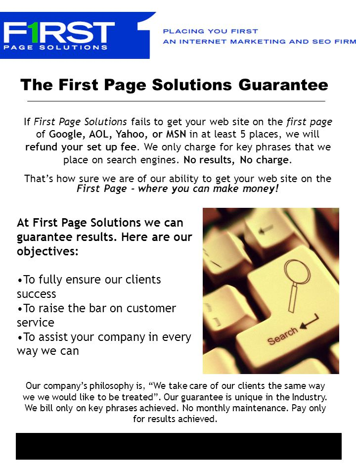 The First Page Solutions Guarantee If First Page Solutions fails to get your web site on the first page of Google, AOL, Yahoo, or MSN in at least 5 places, we will refund your set up fee.