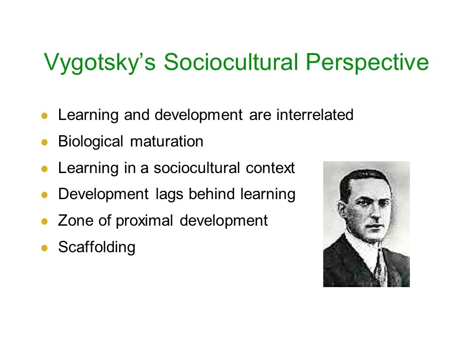 Vygotsky's Sociocultural Perspective Learning and development are interrelated Biological maturation Learning in a sociocultural context Development lags behind learning Zone of proximal development Scaffolding
