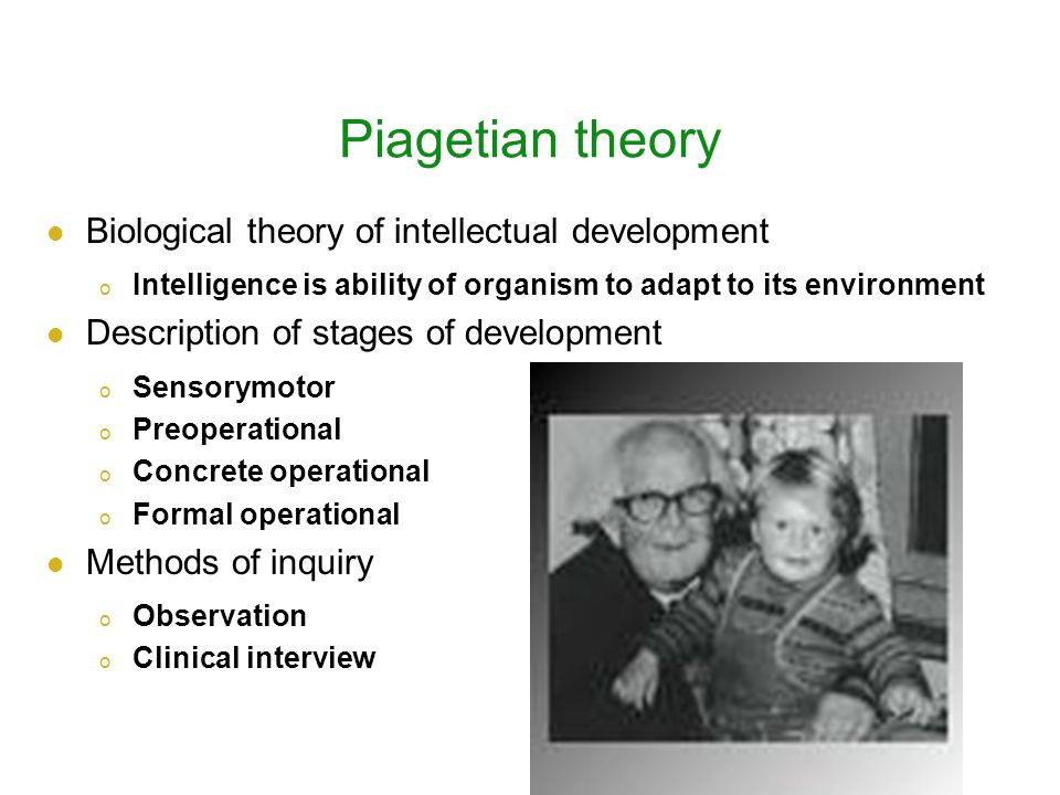 Piagetian theory Biological theory of intellectual development o Intelligence is ability of organism to adapt to its environment Description of stages of development o Sensorymotor o Preoperational o Concrete operational o Formal operational Methods of inquiry o Observation o Clinical interview