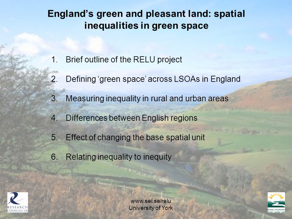 England's green and pleasant land: spatial inequalities in green space   University of York 1.Brief outline of the RELU project 2.Defining 'green space' across LSOAs in England 3.Measuring inequality in rural and urban areas 4.Differences between English regions 5.Effect of changing the base spatial unit 6.Relating inequality to inequity