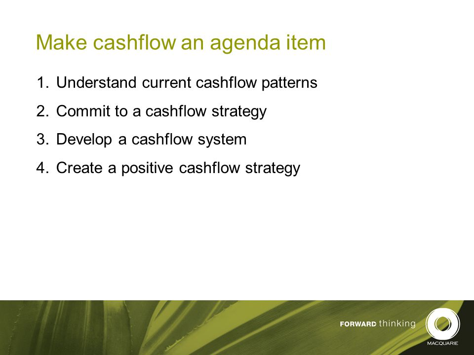 14 Make cashflow an agenda item  Understand current cashflow patterns  Commit to a cashflow strategy  Develop a cashflow system  Create a positive cashflow strategy
