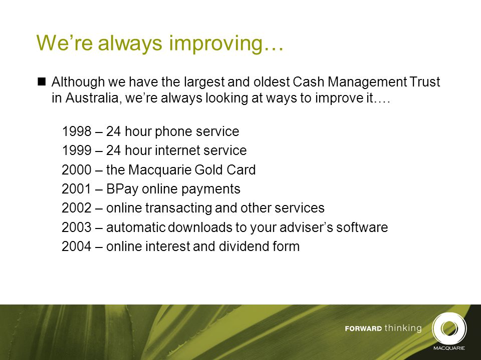 23 We're always improving… Although we have the largest and oldest Cash Management Trust in Australia, we're always looking at ways to improve it….