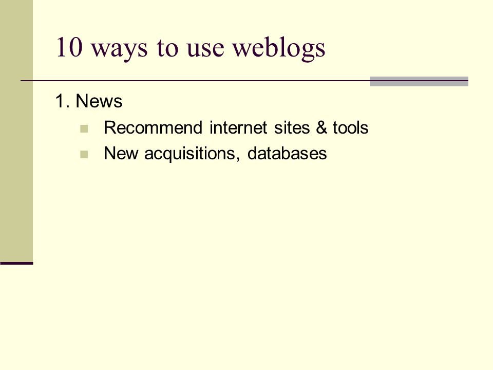 10 ways to use weblogs 1. News Recommend internet sites & tools New acquisitions, databases