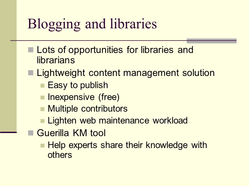 Blogging and libraries Lots of opportunities for libraries and librarians Lightweight content management solution Easy to publish Inexpensive (free) Multiple contributors Lighten web maintenance workload Guerilla KM tool Help experts share their knowledge with others
