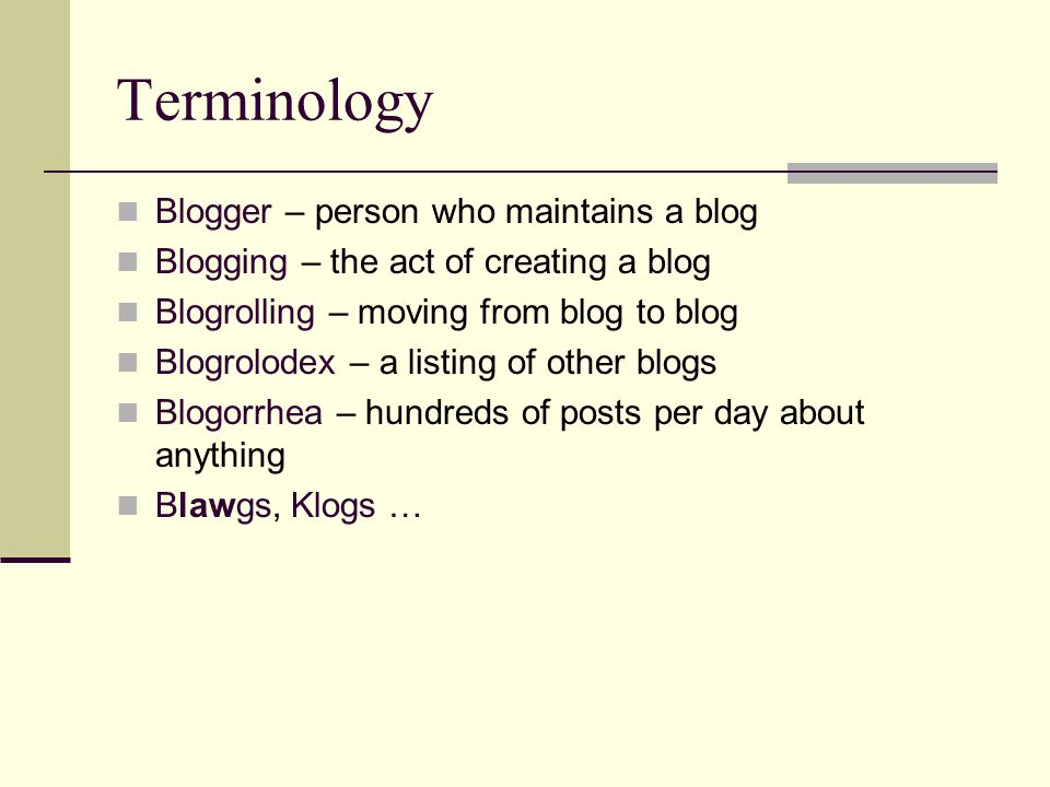 Terminology Blogger – person who maintains a blog Blogging – the act of creating a blog Blogrolling – moving from blog to blog Blogrolodex – a listing of other blogs Blogorrhea – hundreds of posts per day about anything Blawgs, Klogs …