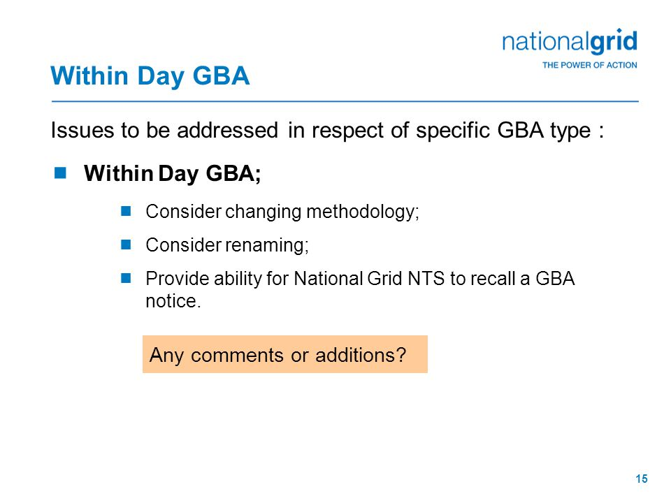 15 Within Day GBA Issues to be addressed in respect of specific GBA type :  Within Day GBA;  Consider changing methodology;  Consider renaming;  Provide ability for National Grid NTS to recall a GBA notice.