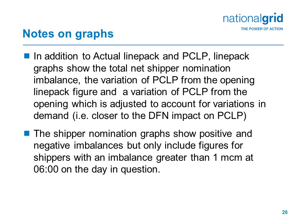 26 Notes on graphs  In addition to Actual linepack and PCLP, linepack graphs show the total net shipper nomination imbalance, the variation of PCLP from the opening linepack figure and a variation of PCLP from the opening which is adjusted to account for variations in demand (i.e.