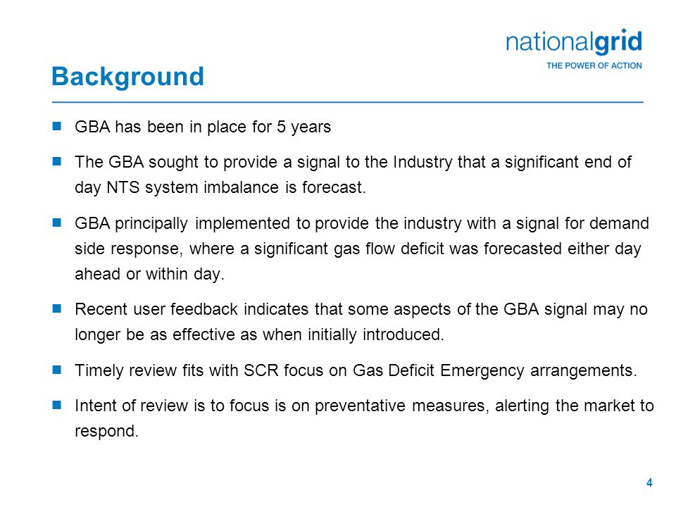 4 Background  GBA has been in place for 5 years  The GBA sought to provide a signal to the Industry that a significant end of day NTS system imbalance is forecast.
