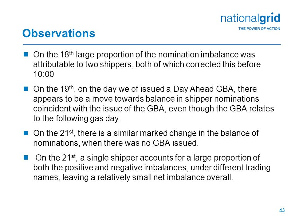 43 Observations  On the 18 th large proportion of the nomination imbalance was attributable to two shippers, both of which corrected this before 10:00  On the 19 th, on the day we of issued a Day Ahead GBA, there appears to be a move towards balance in shipper nominations coincident with the issue of the GBA, even though the GBA relates to the following gas day.