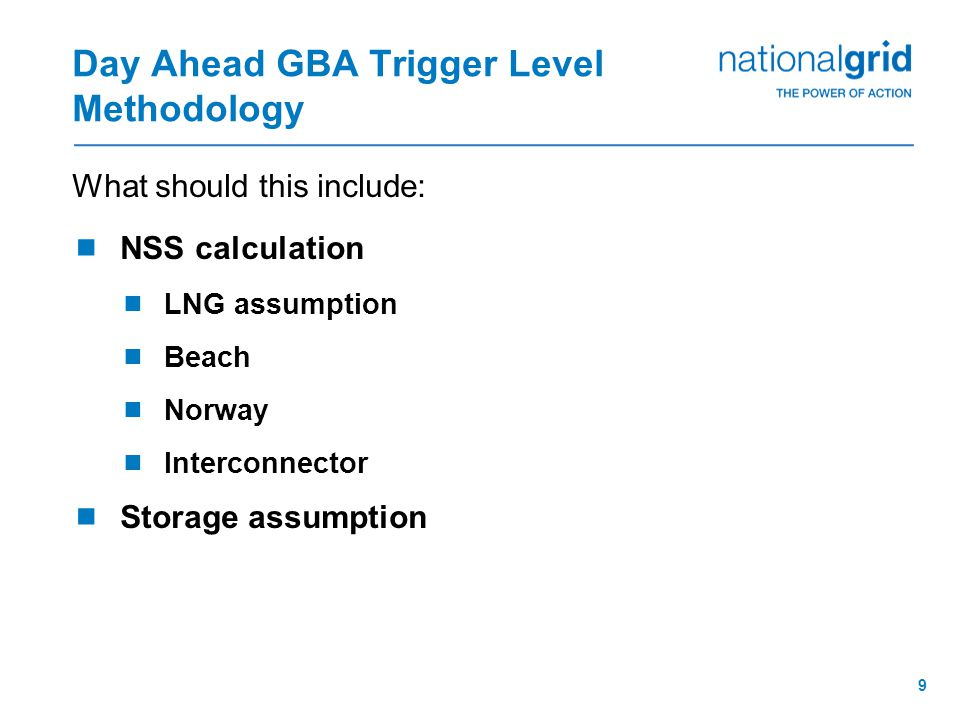 9 Day Ahead GBA Trigger Level Methodology What should this include:  NSS calculation  LNG assumption  Beach  Norway  Interconnector  Storage assumption