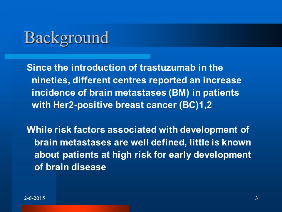 Background Since the introduction of trastuzumab in the nineties, different centres reported an increase incidence of brain metastases (BM) in patients with Her2-positive breast cancer (BC)1,2 While risk factors associated with development of brain metastases are well defined, little is known about patients at high risk for early development of brain disease