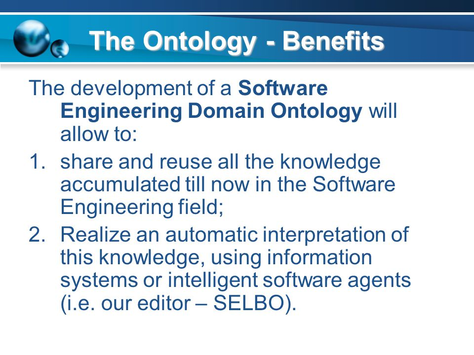 The Ontology - Benefits The development of a Software Engineering Domain Ontology will allow to: 1.share and reuse all the knowledge accumulated till now in the Software Engineering field; 2.Realize an automatic interpretation of this knowledge, using information systems or intelligent software agents (i.e.