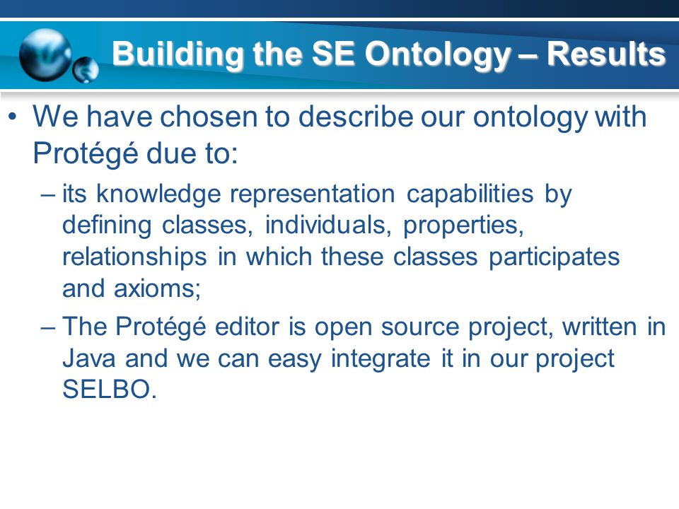 Building the SE Ontology – Results We have chosen to describe our ontology with Protégé due to: –its knowledge representation capabilities by defining classes, individuals, properties, relationships in which these classes participates and axioms; –The Protégé editor is open source project, written in Java and we can easy integrate it in our project SELBO.