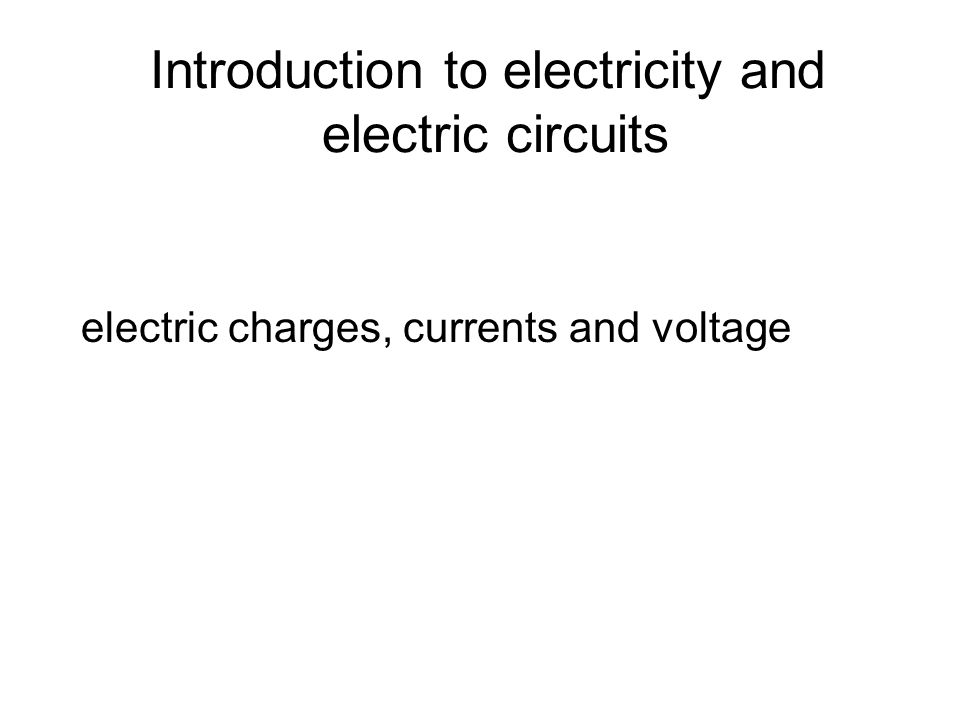 Introduction to electricity and electric circuits electric charges, currents and voltage