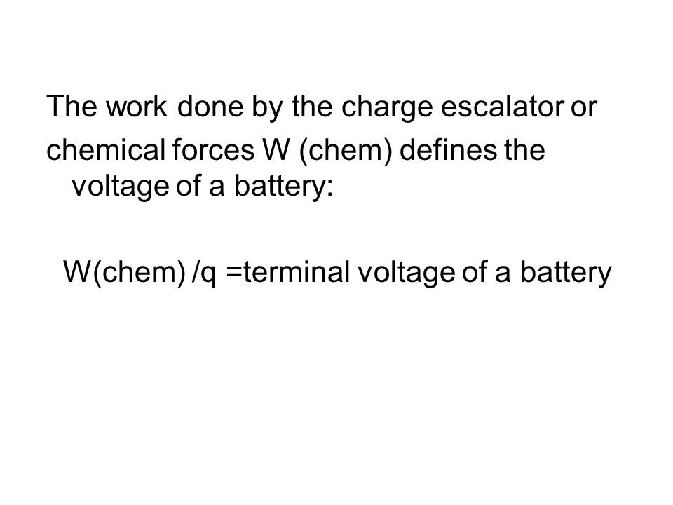 The work done by the charge escalator or chemical forces W (chem) defines the voltage of a battery: W(chem) /q =terminal voltage of a battery