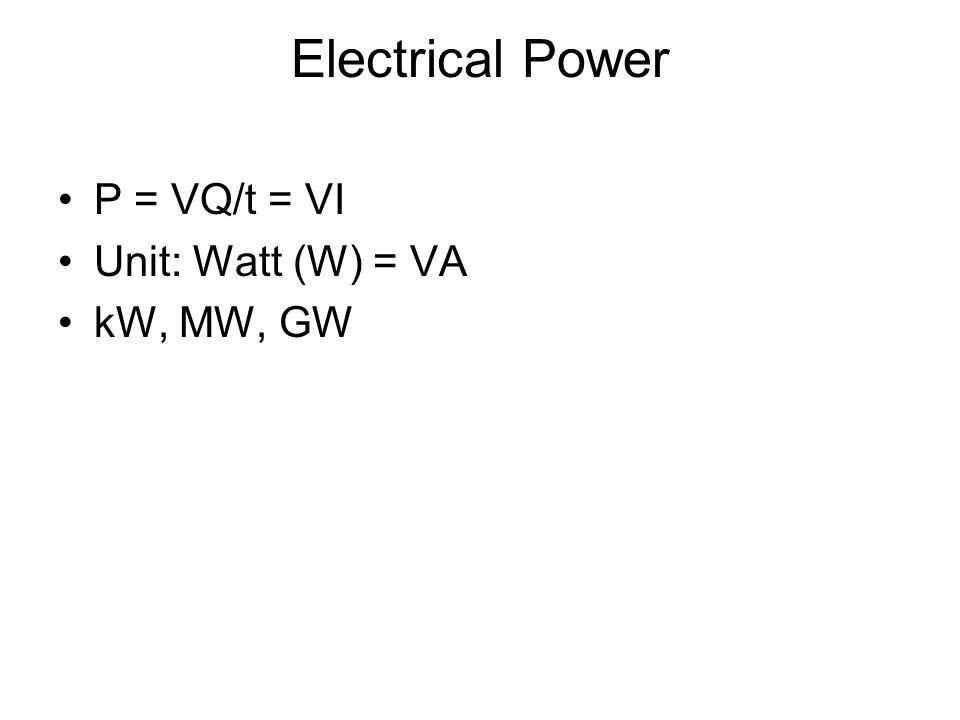 Electrical Power P = VQ/t = VI Unit: Watt (W) = VA kW, MW, GW