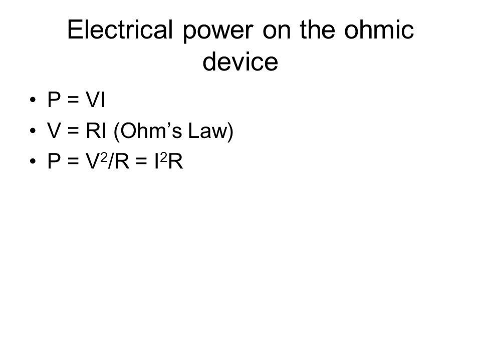 Electrical power on the ohmic device P = VI V = RI (Ohm's Law) P = V 2 /R = I 2 R
